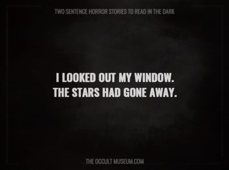 Text - TWO SENTENCE HORROR STORIES TO READ IN THE DARK T LOOKED OUT MY WINDOW. THE STARS HAD GONE AWAY THE OCCULT MUSEUM.COM
