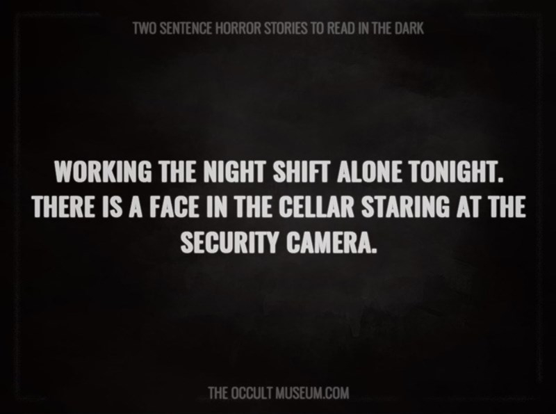 Text - TWO SENTENCE HORROR STORIES TO READ IN THE DARK WORKING THE NIGHT SHIFT ALONE TONIGHT. THERE IS A FACE IN THE CELLAR STARING AT THE SECURITY CAMERA. THE OCCULT MUSEUM.COM