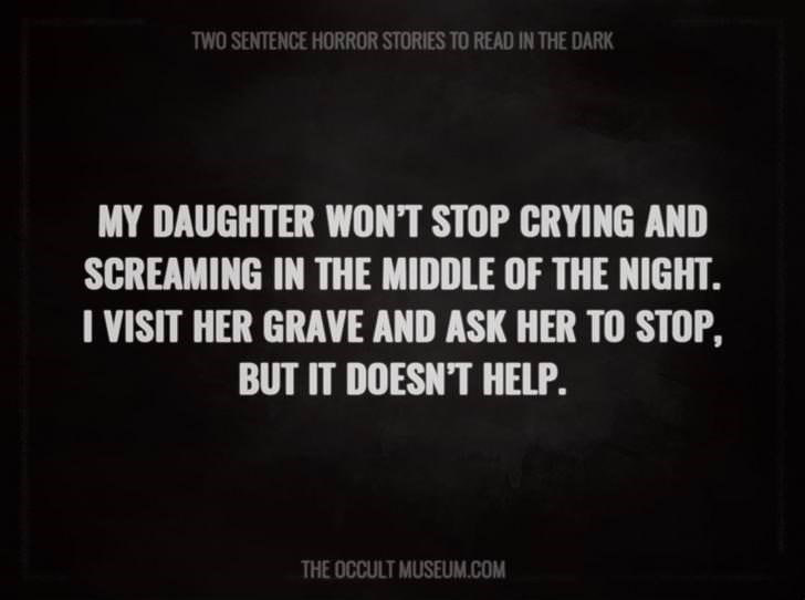 Text - TWO SENTENCE HORROR STORIES TO READ IN THE DARK MY DAUGHTER WON'T STOP CRYING AND SCREAMING IN THE MIDDLE OF THE NIGHT VISIT HER GRAVE AND ASK HER TO STOP, BUT IT DOESN'T HELP. THE OCCULT MUSEUM.COM