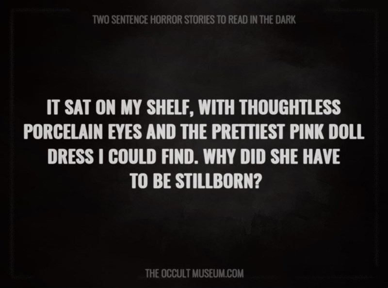 Text - TWO SENTENCE HORROR STORIES TO READ IN THE DARK IT SAT ON MY SHELF, WITH THOUGHTLESS PORCELAIN EYES AND THE PRETTIEST PINK DOLL DRESS I COULD FIND. WHY DID SHE HAVE TO BE STILLBORN? THE OCCULT MUSEUM.COM