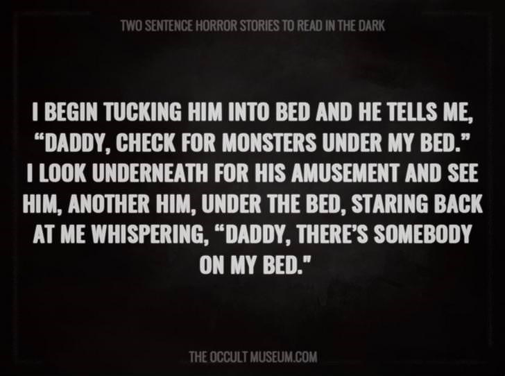 """Text - TWO SENTENCE HORROR STORIES TO READ IN THE DARK I BEGIN TUCKING HIM INTO BED AND HE TELLS ME, """"DADDY, CHECK FOR MONSTERS UNDER MY BED."""" T LOOK UNDERNEATH FOR HIS AMUSEMENT AND SEE HIM, ANOTHER HIM, UNDER THE BED, STARING BACK AT ME WHISPERING, """"DADDY, THERE'S SOMEBODY ON MY BED."""" THE OCCULT MUSEUM.COM"""