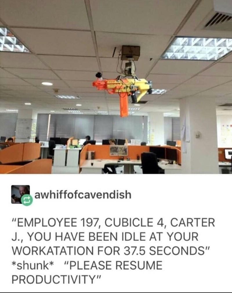 "meme - Ceiling - awhiffofcavendish ""EMPLOYEE 197, CUBICLE 4, CARTER J., YOU HAVE BEEN IDLE AT YOUR WORKATATION FOR 37.5 SECONDS"" *shunk* ""PLEASE RESUME PRODUCTIVITY"""