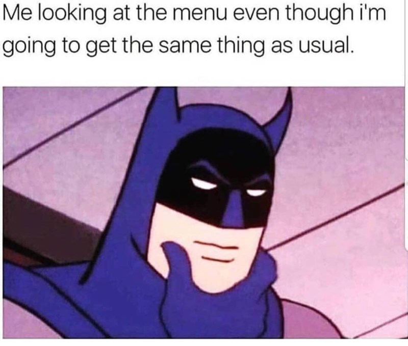 meme - Fictional character - Me looking at the menu even though i'm going to get the same thing as usual.