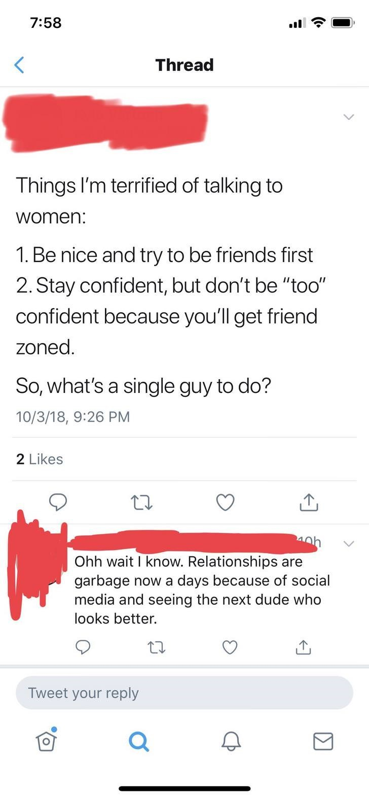 "Text - 7:58 Thread Things I'm terrified of talking to women: 1. Be nice and try to be friends first 2. Stay confident, but don't be ""too"" confident because you'll get friend zoned So, what's a single guy to do? 10/3/18, 9:26 PM Likes 4h Ohh wait I know. Relationships are garbage now a days because of social media and seeing the next dude who looks better. Tweet your reply"