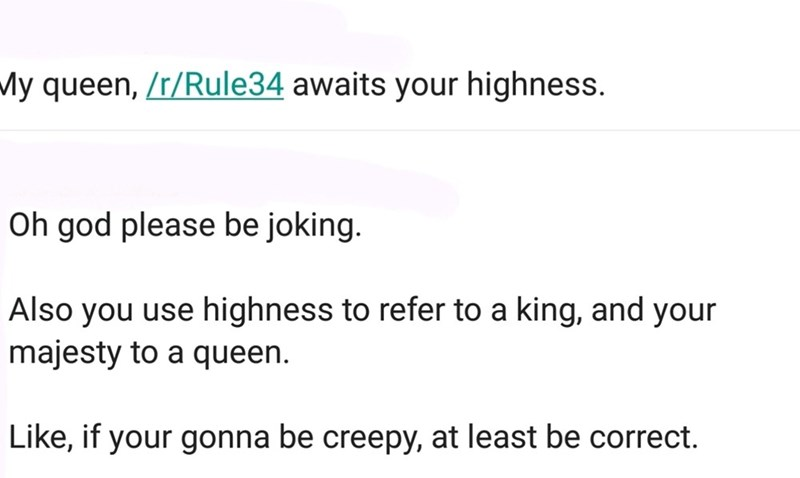 Text - My queen, /r/Rule34 awaits your highness. Oh god please be joking. Also you use highness to refer to a king, and your majesty to a queen. Like, if your gonna be creepy, at least be correct.
