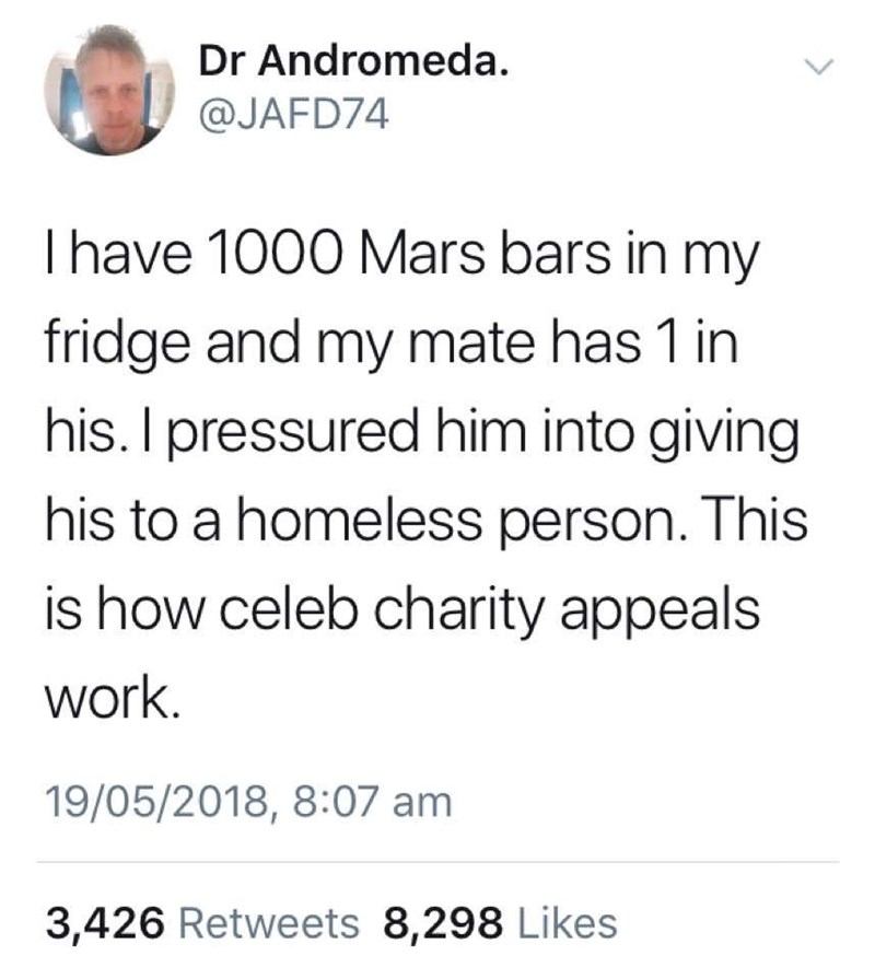"Tweet that reads, ""I have 1,000 Mars Bars in my fridge and my mate has one in his his. I pressured him into giving his to a homeless person. This is how celebrity charity appeals work"""