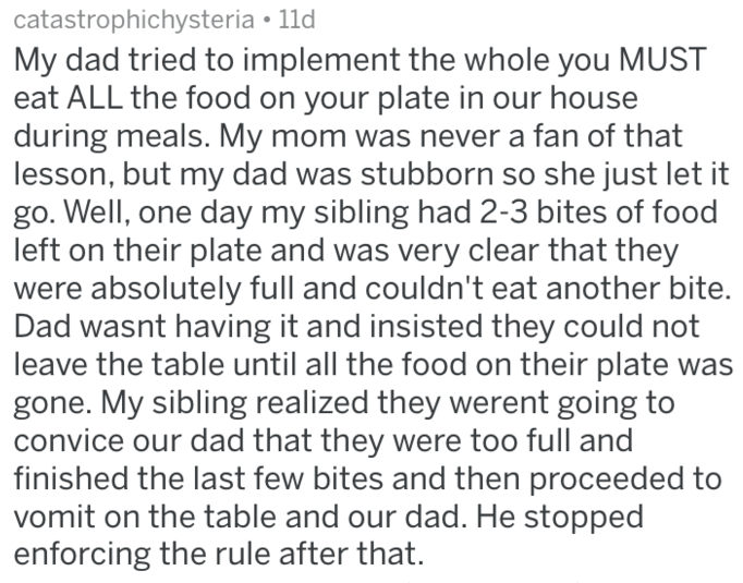 Text - catastrophichysteria 11d My dad tried to implement the whole you MUST eat ALL the food on your plate in our house during meals. My mom was never a fan of that lesson, but my dad was stubborn so she just let it go. Well, one day my sibling had 2-3 bites of food left on their plate and was very clear that they were absolutely full and couldn't eat another bite. Dad wasnt having it and insisted they could not leave the table until all the food on their plate was gone. My sibling realized the