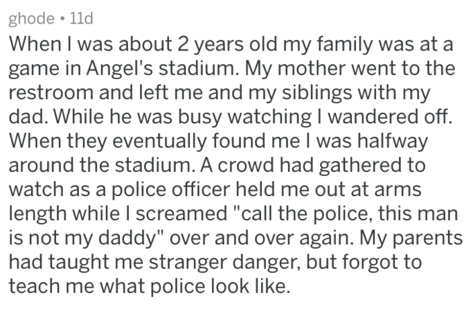 """Text - ghode 11d When I was about 2 years old my family was at a game in Angel's stadium. My mother went to the restroom and left me and my siblings with my dad. While he was busy watching I wandered off. When they eventually found me l was halfway around the stadium. A crowd had gathered to watch as a police officer held me out at arms length while I screamed """"call the police, this man is not my daddy"""" over and over again. My parents had taught me stranger danger, but forgot to teach me what po"""