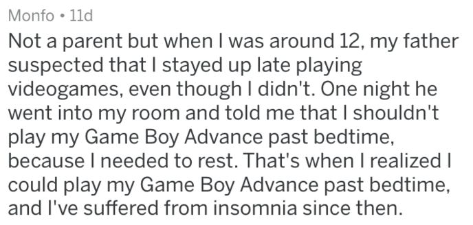 Text - Monfo 11d Not a parent but when I was around 12, my father suspected that I stayed up late playing videogames, even though I didn't. One night he went into my room and told me that I shouldn't play my Game Boy Advance past bedtime, because I needed to rest. That's when I realized could play my Game Boy Advance past bedtime, and I've suffered from insomnia since then.