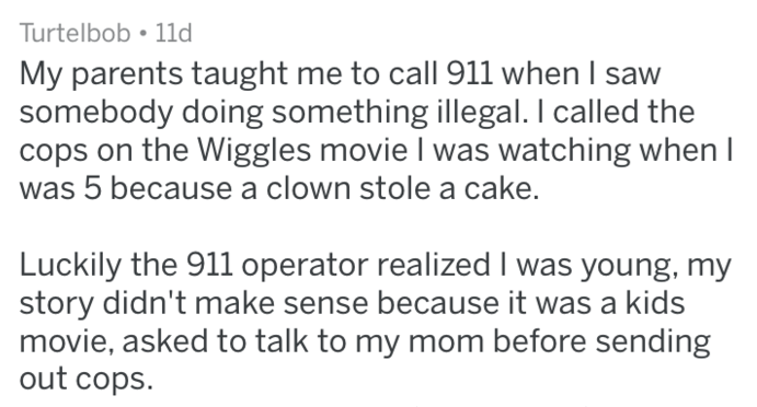Text - Turtelbob 11d My parents taught me to call 911 when I saw somebody doing something illegal. I called the cops on the Wiggles movie I was watching when I was 5 because a clown stole a cake. Luckily the 911 operator realized I was young, my story didn't make sense because it was a kids movie, asked to talk to my mom before sending out cops.