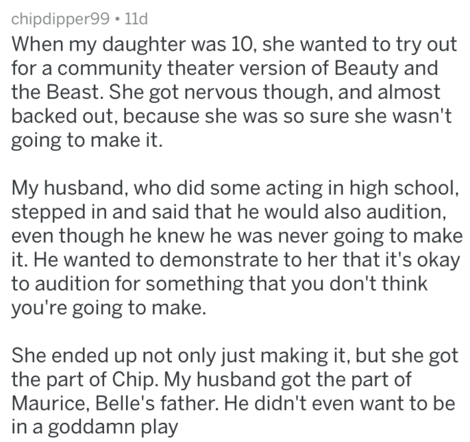 Text - chipdipper99 1ld When my daughter was 10, she wanted to try out for a community theater version of Beauty and the Beast. She got nervous though, and almost backed out, because she was so sure she wasn't going to make it. My husband, who did some acting in high school, stepped in and said that he would also audition, though he knew he was never going to make it. He wanted to demonstrate to her that it's okay to audition for something that you don't think you're going to make. She ended up