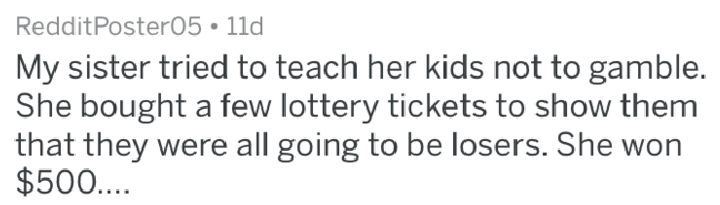 Text - RedditPoster05 11d My sister tried to teach her kids not to gamble. She bought a few lottery tickets to show them that they were all going to be losers. She won $500...