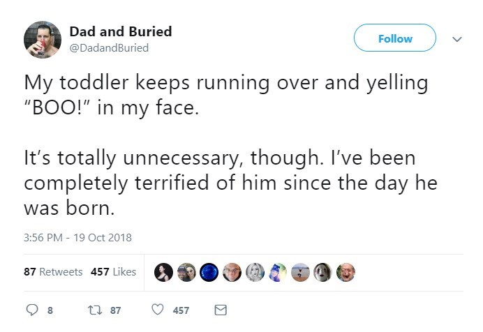 """Text - Dad and Buried Follow @DadandBuried My toddler keeps running over and yelling """"BOO!"""" in my face. It's totally unnecessary, though. I've been completely terrified of him since the day he was born 3:56 PM 19 Oct 2018 87 Retweets 457 Likes t 87 457"""