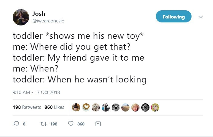 Text - Josh Following @iwearaonesie toddler *shows me his new toy* me: Where did you get that? toddler: My friend gave it to me me: When? toddler: When he wasn't looking 9:10 AM 17 Oct 2018 198 Retweets 860 Likes t 198 860