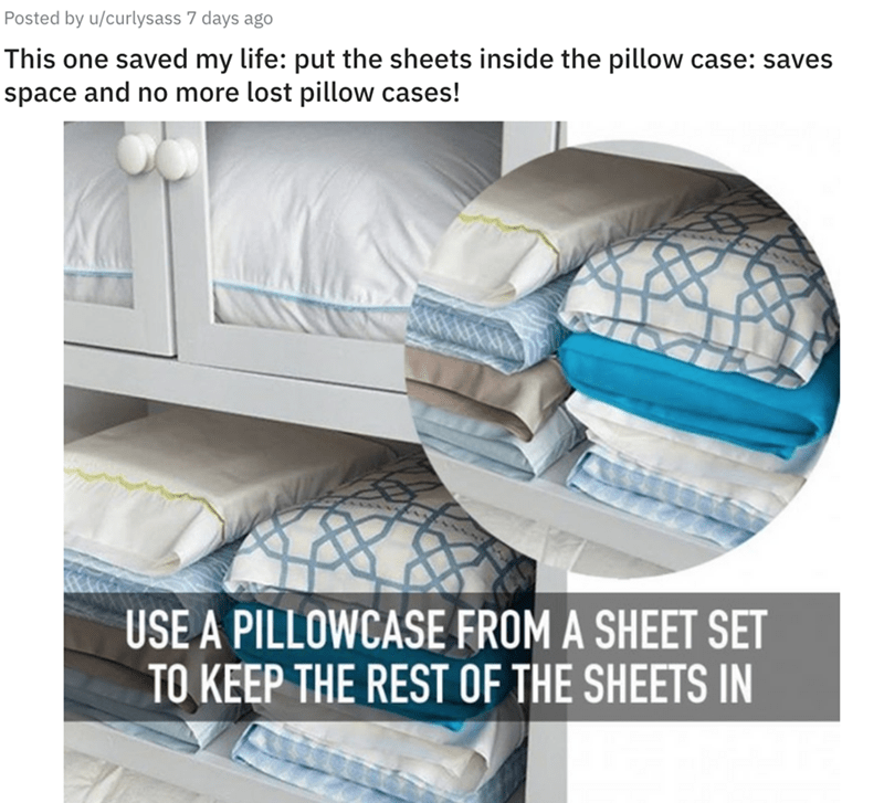 Furniture - Posted by u/curlysass 7 days ago This one saved my life: put the sheets inside the pillow space and no more lost pillow cases! case: saves USE A PILLOWCASE FROM A SHEET SET TO KEEP THE REST OF THE SHEETS IN