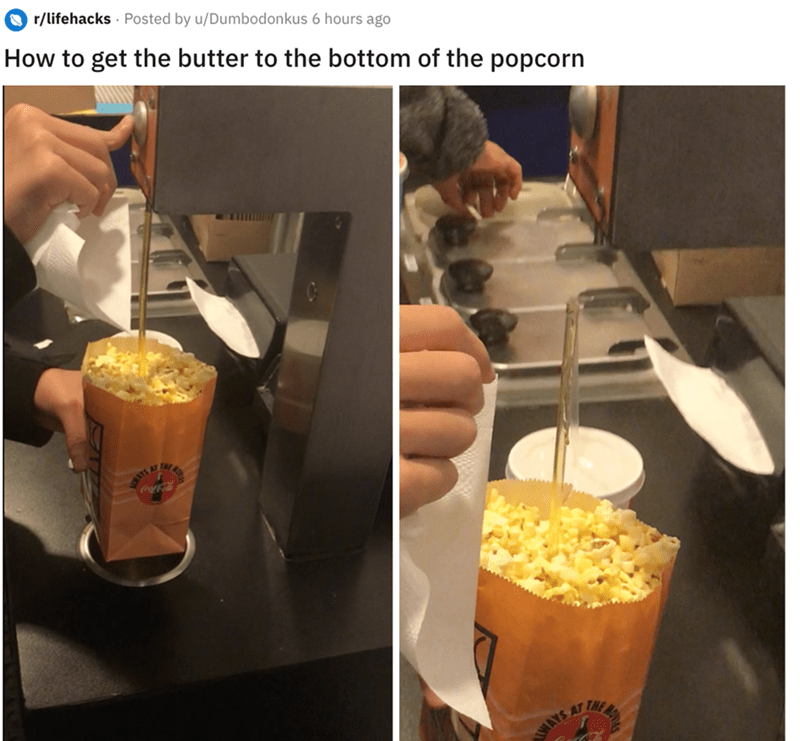 Food - r/lifehacks Posted by u/Dumbodonkus 6 hours ago How to get the butter to the bottom of the popcorn MAYS AT