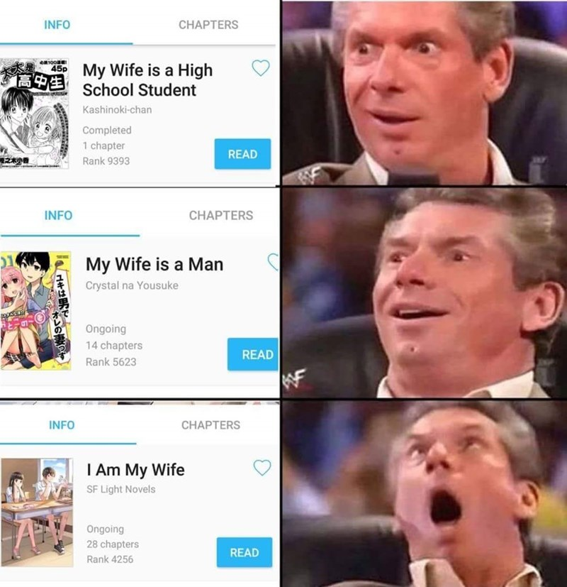 anime meme - Face - INFO CHAPTERS oR100Er My Wife is a High School Student 45p Kashinoki-chan Completed 1 chapter READ Rank 9393 INFO CHAPTERS 1 My Wife is a Man Crystal na Yousuke Ongoing 14 chapters READ Rank 5623 INFO CHAPTERS I Am My Wife SF Light Novels Ongoing 28 chapters READ Rank 4256