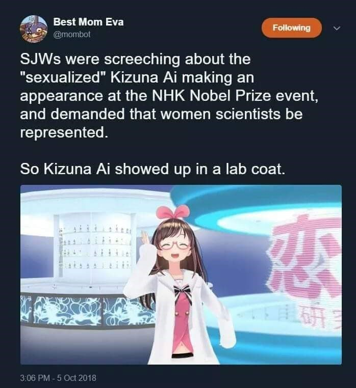 """anime meme - Cartoon - Best Mom Eva Following @mombot SJWS were screeching about the """"sexualized"""" Kizuna Ai making an appearance at the NHK Nobel Prize event, and demanded that women scientists be represented. So Kizuna Ai showed up in a lab coat. 3:06 PM-5 Oct 2018"""