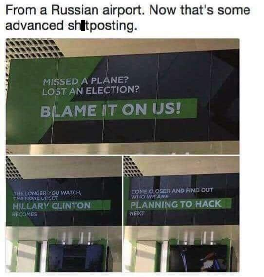 Text - From a Russian airport. Now that's some advanced shitposting. MISSED A PLANE? LOST AN ELECTION? BLAME IT ON US! COME CLOSER AND FIND OUT WHO WE ARE THE LONGER YOU WATCH THE MORE UPSET PLANNING TO HACK HILLARY CLINTON BE OMES NEXT