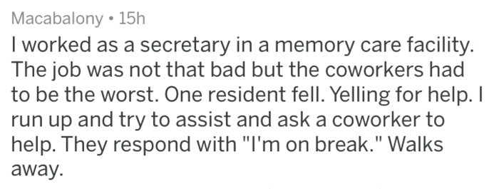 "Text - Macabalony 15h I worked as a secretary in a memory care facility. The job was not that bad but the coworkers had to be the worst. One resident fell. Yelling for help. I run up and try to assist and ask a coworker to help. They respond with ""I'm on break."" Walks away."