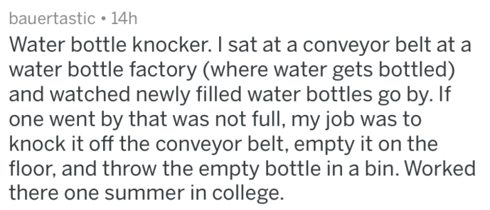 Text - bauertastic 14h Water bottle knocker. I sat at a conveyor belt at a water bottle factory (where water gets bottled) and watched newly filled water bottles go by. If one went by that was not full, my job was to knock it off the conveyor belt, empty it on the floor, and throw the empty bottle in a bin. Worked there one summer in college.