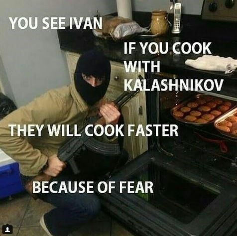 "Pic of a guy holding a gun in front of an oven with text overlay that reads, ""You see Ivan, if you cook with kalashnikov they will cook faster because of fear"""
