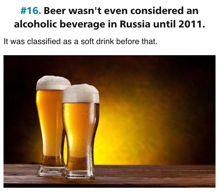 Beer glass - #16. Beer wasn't even considered an alcoholic beverage in Russia until 2011. It was classified as a soft drink before that.