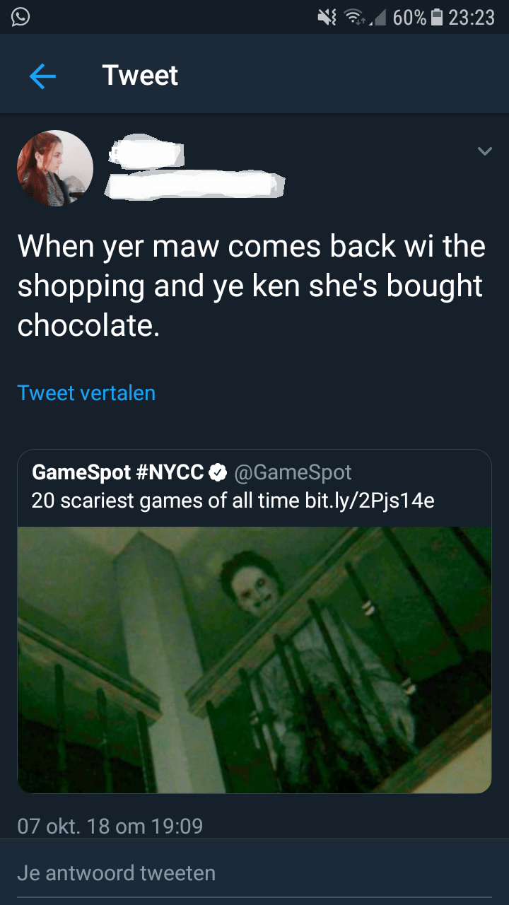 Text - 60% 23:23 Tweet When yer maw comes back wi the shopping and ye ken she's bought chocolate. Tweet vertalen GameSpot #NYCC @GameSpot 20 scariest games of all time bit.ly/2Pjs14e 07 okt. 18 om 19:09 Je antwoord tweeten