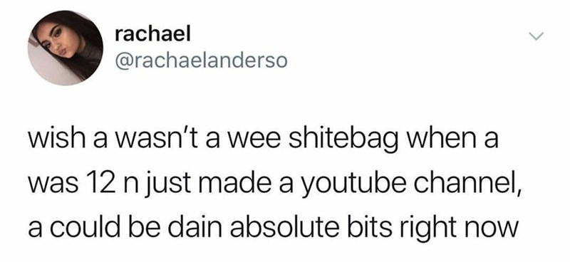 Text - rachael @rachaelanderso wish a wasn't a wee shitebag when a was 12 n just made a youtube channel, a could be dain absolute bits right now