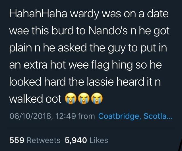 Text - HahahHaha wardy was on a date wae this burd to Nando's n he got plain n he asked the guy to put in an extra hot wee flag hing so he looked hard the lassie heard it n walked oot 06/10/2018, 12:49 from Coatbridge, Scotla... 559 Retweets 5,940 Likes