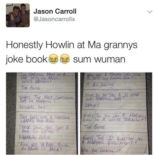 """Text - Jason Carroll @Jasoncarrollx Honestly Howlin at Ma grannys joke book sum wuman WHAT DOES A NARYH R SE As PROTECTION DukiNG SEX 2 A Bus SHELTER Two MARYHILL MEN IN A CAR WITH NO MuSiC WHO'S DRIVING THe POLICE WHAT N You CAu A 30 yeAR OLD MARYHILL GRL WHATS THE MaT CONFUSINC DAY IN MARYHIl FATHERS DAY GRANNY WHAT Do YOUCALL A MARVHILL GiRE IN A WHTE TRACK SUIT77 MAN CES INTO A CASGOW LIBRARY AND ASKSs """"HERE DAWL YAE oT A Bock ON SUICIOE LiBRARIAN REPLYS THE BRIDE WHATS """"THE 1QUESTION ON A M"""