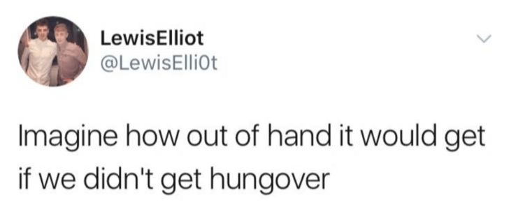Text - LewisElliot @LewisElliot Imagine how out of hand it would get if we didn't get hungover