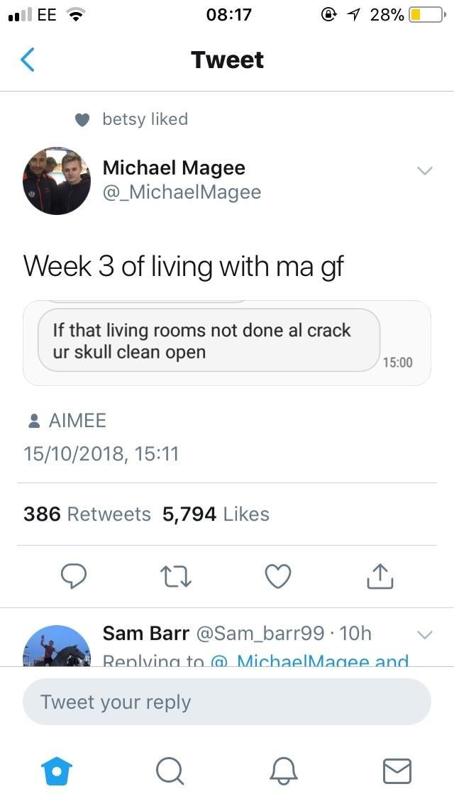 Text - @ 28% EE 08:17 Tweet betsy liked Michael Magee @_MichaelMagee Week 3 of living with ma gf If that living rooms not done al crack ur skull clean open 15:00 &AIMEE 15/10/2018, 15:11 386 Retweets 5,794 Likes Sam Barr @Sam barr99 10h Renlving to MichaelMagee and. Tweet your reply