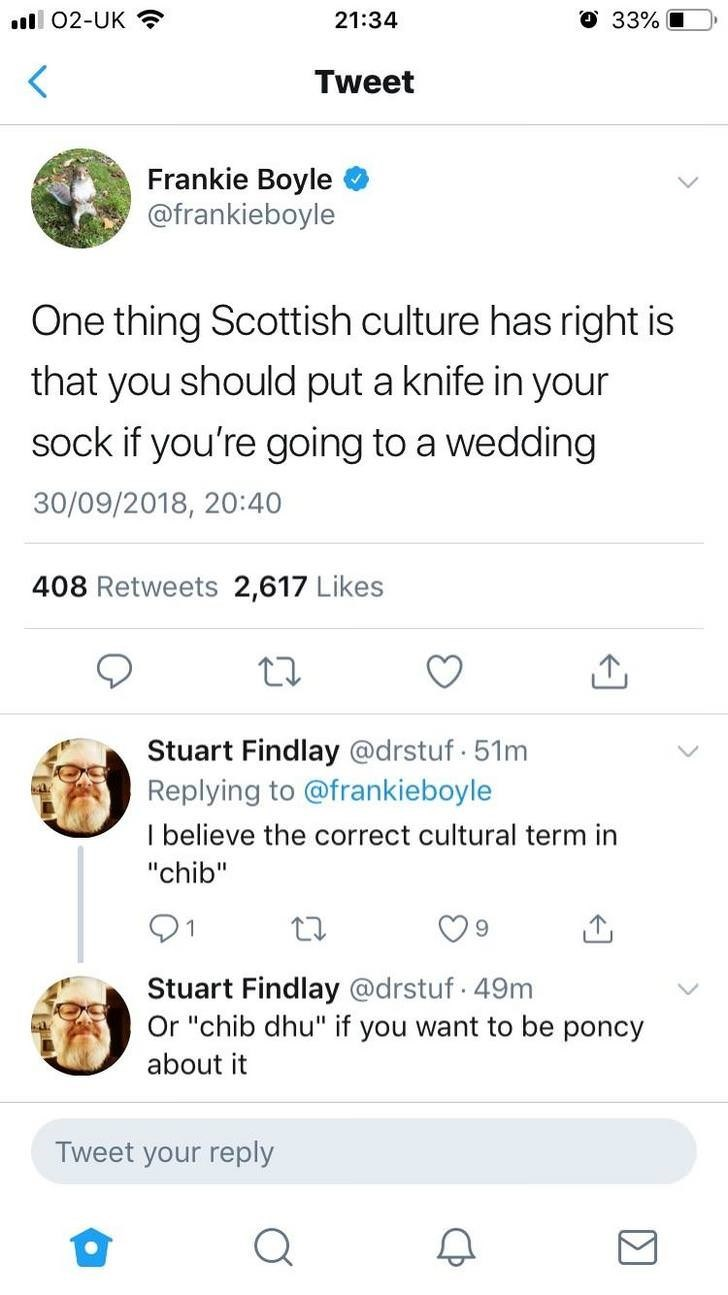 """Text - .ll 02-UK 33%C 21:34 Tweet Frankie Boyle @frankieboyle One thing Scottish culture has right is that you should put a knife in your sock if you're going to a wedding 30/09/2018, 20:40 408 Retweets 2,617 Likes Stuart Findlay @drstuf. 51m Replying to @frankieboyle I believe the correct cultural term in """"chib"""" Stuart Findlay @drstuf. 49m Or """"chib dhu"""" if you want to be poncy about it Tweet your reply Σ"""