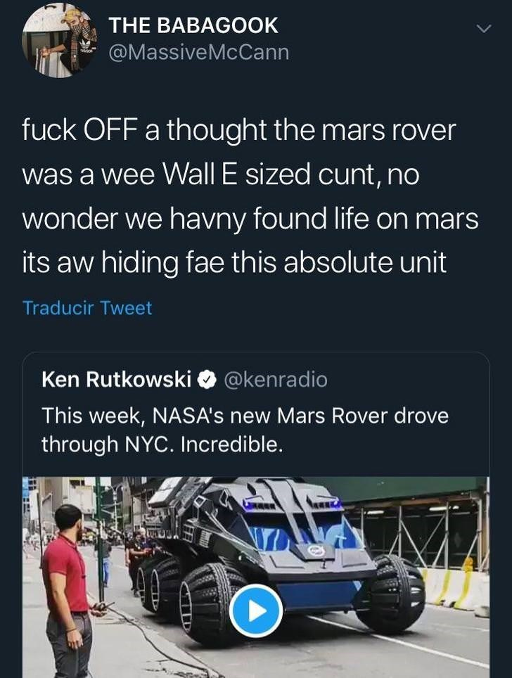 Motor vehicle - THE BABAGOOK @MassiveMcCann fuck OFF a thought the mars rover was a wee Wall E sized cunt, no wonder we havny found life on mars its aw hiding fae this absolute unit Traducir Tweet @kenradio Ken Rutkowski This week, NASA's new Mars Rover drove through NYC. Incredible.