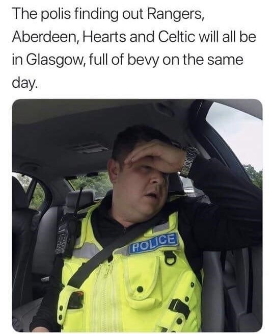 Personal protective equipment - The polis finding out Rangers, Aberdeen, Hearts and Celtic will all be in Glasgow, full of bevy on the same day POLICE