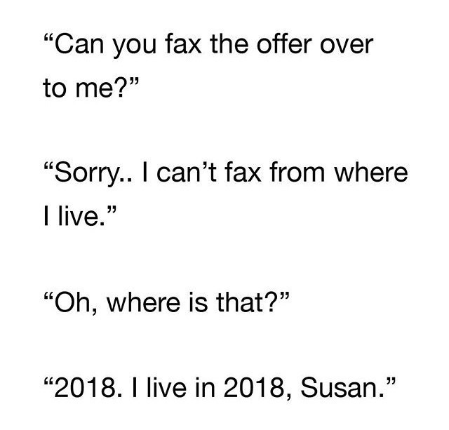 "Text - ""Can you fax the offer over to me?"" ""Sorry.. I can't fax from where I live."" 17 ""Oh, where is that?"" ""2018. I live in 2018, Susan."""