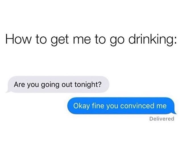 Text - How to get me to go drinking: Are you going out tonight? Okay fine you convinced me Delivered
