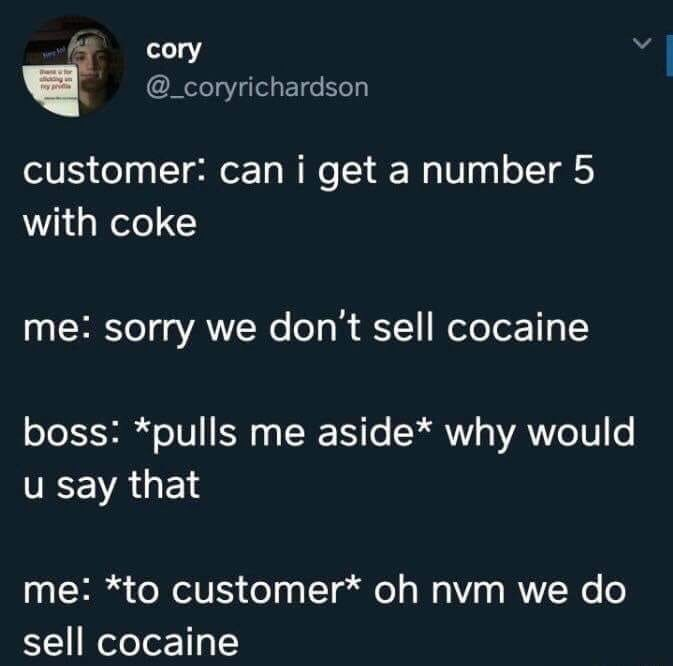 Text - cory d @_coryrichardson customer: can i get a number 5 with coke me: sorry we don't sell cocaine boss: *pulls me aside* why would u say that me: *to customer* oh nvm we do sell cocaine
