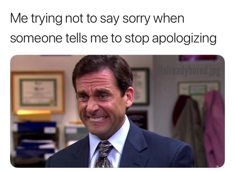 Product - Me trying not to say sorry when someone tells me to stop apologizing aireadybored.jpg
