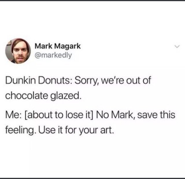 Text - Mark Magark @markedly Dunkin Donuts: Sorry, we're out of chocolate glazed Me: [about to lose it] No Mark, save this feeling. Use it for your art.