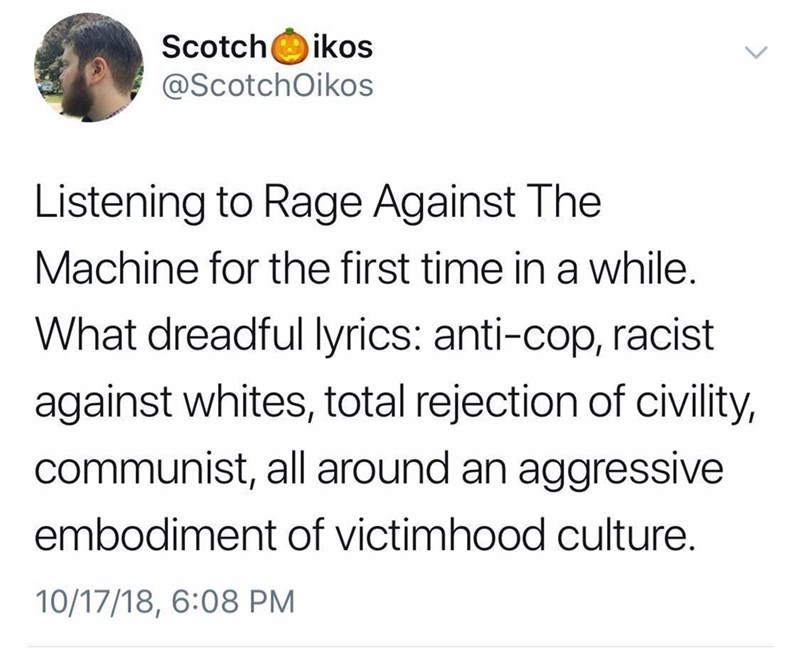 Text - Scotch @ScotchOikos ikos Listening to Rage Against The Machine for the first time in a while. What dreadful lyrics: anti-cop, racist against whites, total rejection of civility, communist, all around an aggressive embodiment of victimhood culture. 10/17/18, 6:08 PM