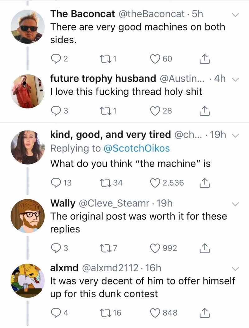 "Text - The Baconcat @theBaconcat . 5h There are very good machines on both sides. 2 60 future trophy husband @Austin... .4h I love this fucking thread holy shit 3 28 kind, good, and very tired @ch... 19h Replying to @ScotchOikos What do you think ""the machine"" is L234 13 2,536 Wally @Cleve_Steamr 19h The original post was worth it for these replies t17 992 alxmd @alxmd21 12.16h It was very decent of him to offer himself up for this dunk contest L16 848"