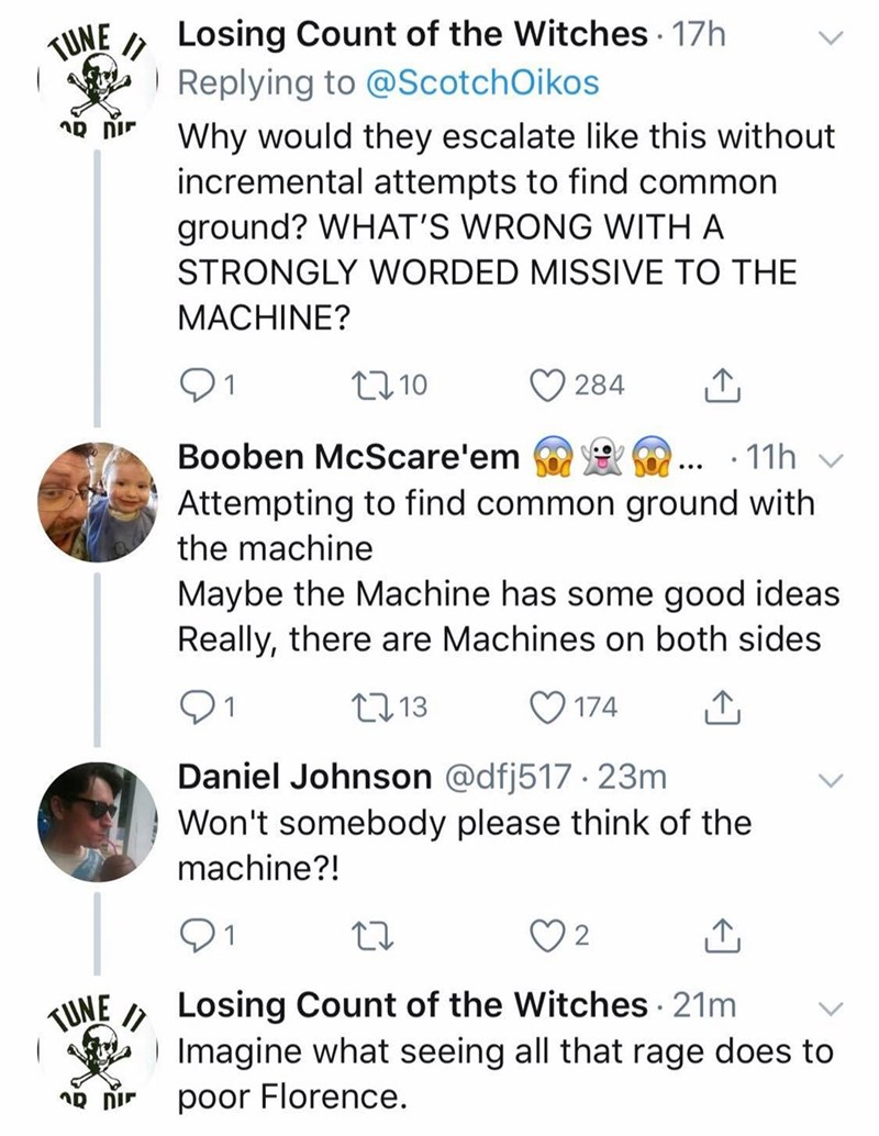 Text - Losing Count of the Witches 17h Replying to @Scotch Oikos TUNE Why would they escalate like this without incremental attempts to find common ground? WHAT'S WRONG WITH A STRONGLY WORDED MISSIVE TO THE MACHINE? 2.10 284 Booben McScare'em 11h Attempting to find common ground with the machine Maybe the Machine has some good ideas Really, there are Machines on both sides t.13 174 Daniel Johnson @dfj517 23m Won't somebody please think of the machine?! Losing Count of the Witches 21m IImagine wh