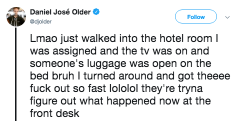 Text - Daniel José Older Follow @djolder Lmao just walked into the hotel room I was assigned and the tv was on and someone's luggage was open on the bed bruh I turned around and got theeee fuck out so fast lololol they're tryna figure out what happened now at the front desk