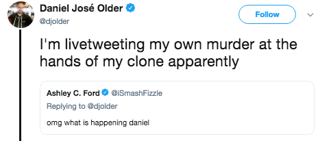 Text - Daniel José Older Follow @djolder I'm livetweeting my own murder at the hands of my clone apparently Ashley C. Ford @ISmashFizzle Replying to @djolder omg what is happening daniel