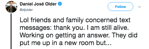Text - Daniel José Older Follow @djolder Lol friends and family concerned text messages: thank you. I am still alive. Working on getting an answer. They did put me up in a new room but...