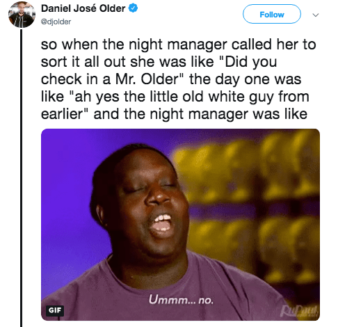 """Text - Daniel José Older Follow @djolder so when the night manager called her to sort it all out she was like """"Did you check in a Mr. Older"""" the day one was like """"ah yes the little old white guy from earlier"""" and the night manager was like Ummm...no Ru GIF"""