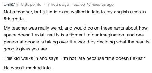 """Text - walt02cl 9.6k points 7 hours ago edited 16 minutes ago Not a teacher, but a kid in class walked in late to my english class in 8th grade. My teacher was really weird, and would go on these rants about how space doesn't exist, reality is a figment of our imagination, and one person at google is taking over the world by deciding what the results google gives you are. This kid walks in and says """"I'm not late because time doesn't exist."""" He wasn't marked late."""