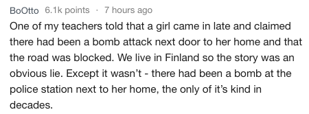 Text - BoOtto 6.1k points 7 hours ago One of my teachers told that a girl came in late and claimed there had been a bomb attack next door to her home and that the road was blocked. We live in Finland so the story was an obvious lie. Except it wasn't - there had been a bomb at the police station next to her home, the only of it's kind in decades